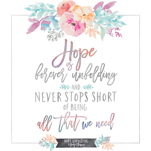 Hope is forever unfolding and never stops short of being all that we need