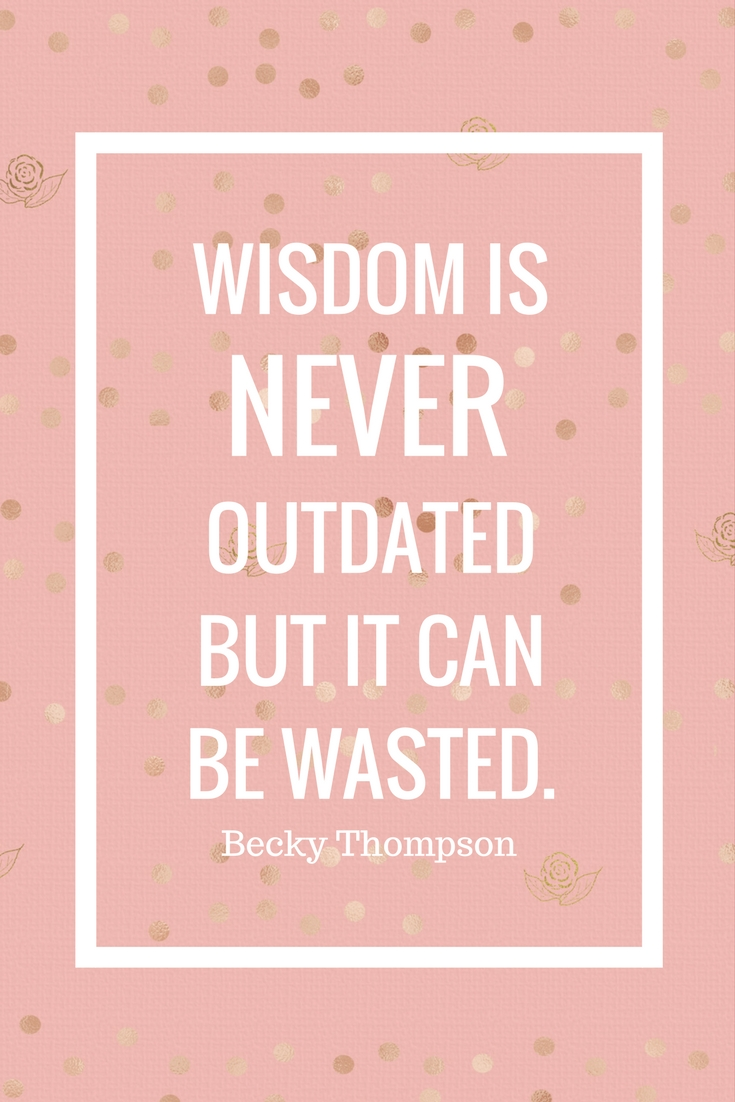 WISDOM ISNEVEROUTDATEDBUT IT CANBE WASTED.