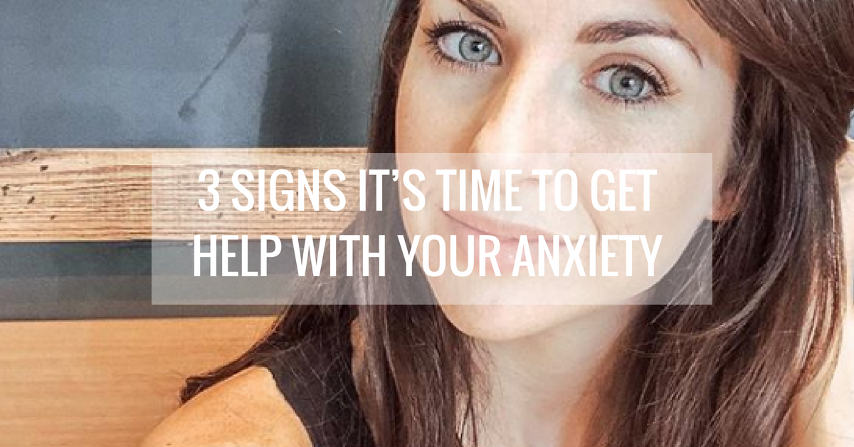3 Signs It's Time to Get Help with Your Anxiety